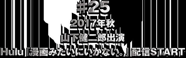 ♯25 山下健二郎出演 『漫画みたいにいかない。』今秋Huluにて配信スタート&来春舞台化決定!