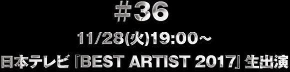 ♯36 11/28(火)19:00〜 日本テレビ『BEST ARTIST 2017』生出演