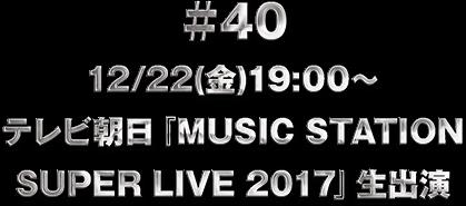 ♯40 12/22(金)19:00〜 テレビ朝日『MUSIC STATION SUPER LIVE 2017』生出演