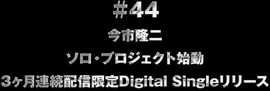 ♯44 今市隆二 ソロ・プロジェクト始動 3ヶ月連続配信限定Digital Singleリリース