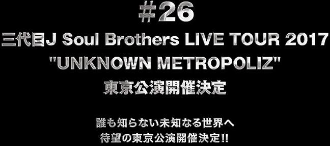 "♯26 三代目J Soul Brothers LIVE TOUR 2017 ""UNKNOWN METROPOLIZ"" 東京公演開催決定"