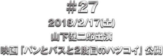 ♯27 2018/2/17(土)山下健二郎出演 映画『パンとバスと2度目のハツコイ』公開