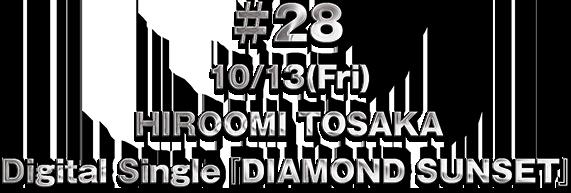 ♯28 10/13(Fri) HIROOMI TOSAKA Digital Single『DIAMOND SUNSET』