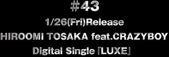 ♯43 1/26(Fri)Release HIROOMI TOSAKA feat.CRAZYBOY Digital Single『LUXE』