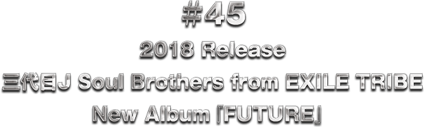 ♯45 2018 Release 三代目J Soul Brothers from EXILE TRIBE New Album『FUTURE』