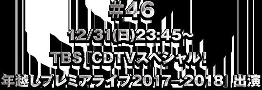 ♯46 12/31(日)23:45〜O.A TBS「CDTVスペシャル!年越しプレミアライブ2017→2018