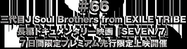 ♯66 三代目J Soul Brothers from EXILE TRIBE 長編ドキュメンタリー映画『SEVEN/7』7日間限定プレミアム先行限定上映開催