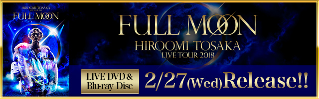 "『HIROOMI TOSAKA LIVE TOUR 2018 ""FULL MOON""』LIVE DVD & Blu-ray Disc"